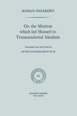 On the Motives Which Led Husserl to Transcendental Idealism - Hannibalsson, Arnor (Translated by), and Ingarden, Roman S