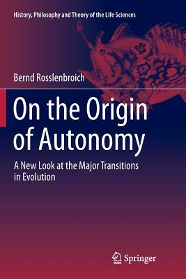 On the Origin of Autonomy: A New Look at the Major Transitions in Evolution - Rosslenbroich, Bernd