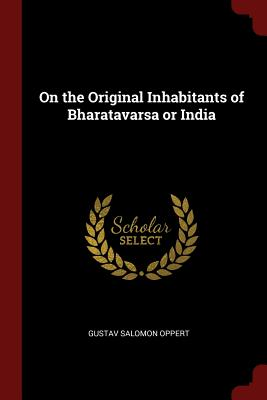 On the Original Inhabitants of Bharatavarsa or India - Oppert, Gustav Salomon