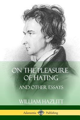 On the Pleasure of Hating: and Other Essays - Hazlitt, William