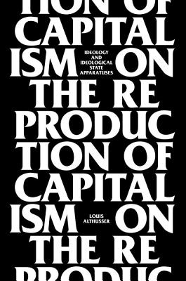 On the Reproduction of Capitalism: Ideology and Ideological State Apparatuses - Althusser, Louis, Professor, and Balibar, Etienne (Foreword by)