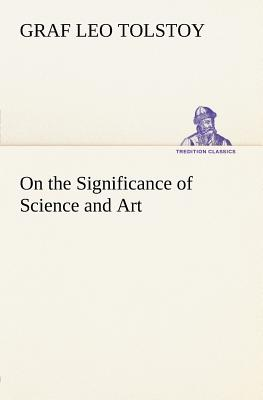 On the Significance of Science and Art - Tolstoy, Graf Leo