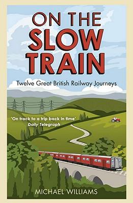 On The Slow Train: Twelve Great British Railway Journeys - Williams, Michael