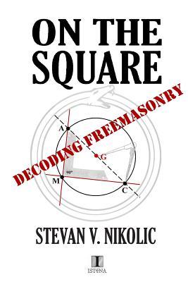 On the Square: Decoding Freemasonry - Nikolic, MR Stevan V