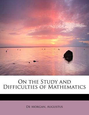 On the Study and Difficulties of Mathematics - Augustus, De Morgan