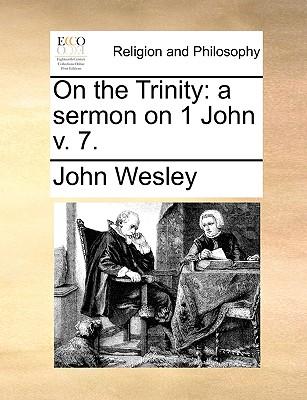 On the Trinity: A Sermon on 1 John V. 7. - Wesley, John