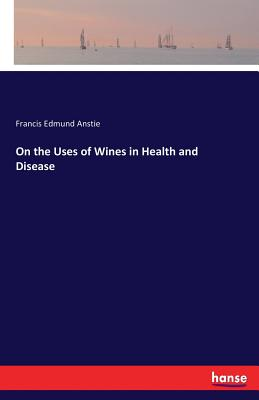 On the Uses of Wines in Health and Disease - Anstie, Francis Edmund