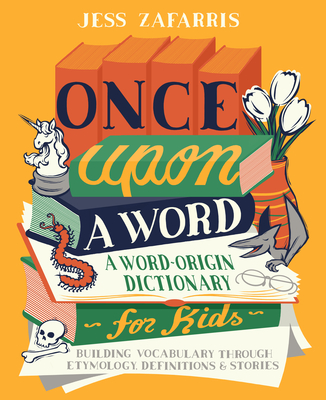 Once Upon a Word: A Word-Origin Dictionary for Kids--Building Vocabulary Through Etymology, Definitions & Stories - Zafarris, Jess