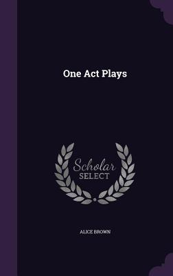 One Act Plays - Brown, Alice, Professor