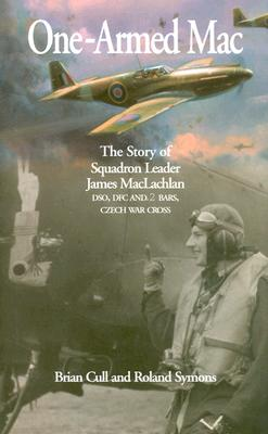 One-Armed Mac: The Story of Squadron Leader James MacLachlan Dso, Dfc and 2 Bars, Czech War Cross - Cull, Brian, and Symons, Roland