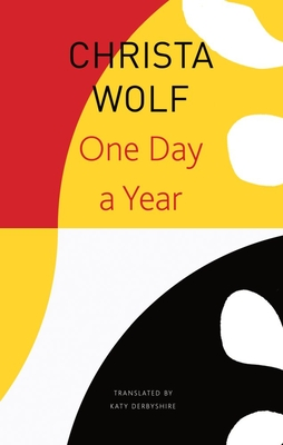 One Day a Year: 2001-2011 - Wolf, Christa, and Derbyshire, Katy (Translated by)