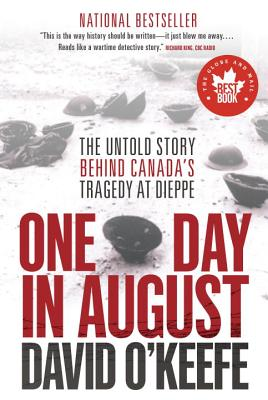 One Day in August: The Untold Story Behind Canada's Tragedy at Dieppe - O'Keefe, David