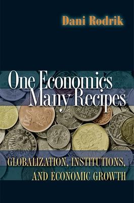 One Economics, Many Recipes: Globalization, Institutions, and Economic Growth - Rodrik, Dani