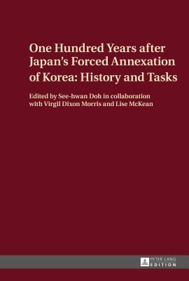 One Hundred Years after Japan's Forced Annexation of Korea: History and Tasks - See-Hwan, Doh (Editor)
