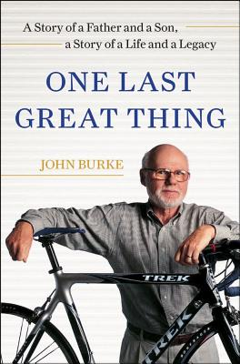 One Last Great Thing: A Story of a Father and a Son, a Story of a Life and a Legacy - Burke, John