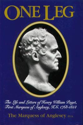 One Leg: The Life & Letters of Henry William Paget KG, First Marquess of Anglesey, 1768-1854 - Marquess of Anglesey