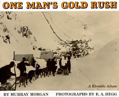 One Man?s Gold Rush: A Klondike Album - Morgan, Murray, and Hegg, E a (Photographer)