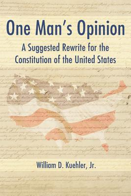 One Man's Opinion: A Suggested Rewrite for the Constitution of the United States - Kuehler, William D