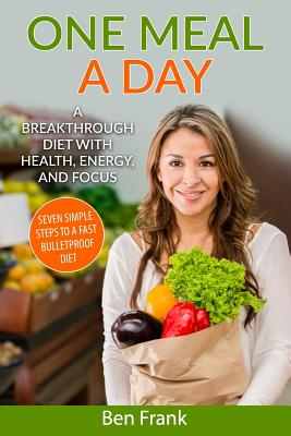 One Meal a Day: A Breakthrough Diet with Health, Energy, and Focus: Seven Simple Steps to a Fast Bulletproof Diet - Frank Ph D, Ben