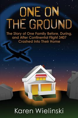 One on the Ground: The Story of One Family Before, During, and After Continental Flight 3407 Crashed Into Their Home - Wielinski, Karen