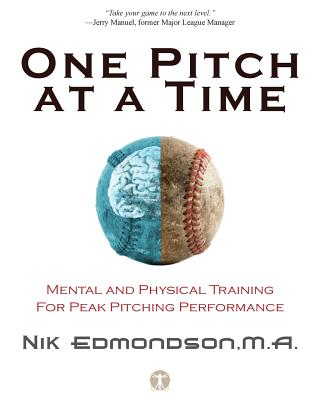 One Pitch at a Time: Mental and Physical Training for Peak Pitching Performance - Edmondson, Nik