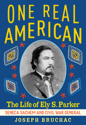 One Real American: The Life of Ely S. Parker, Seneca Sachem and Civil War General - Bruchac, Joseph