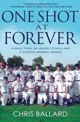 One Shot at Forever: A Small Town, an Unlikely Coach, and a Magical Baseball Season - Ballard, Chris