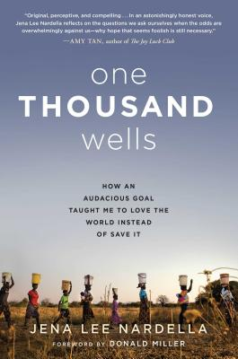 One Thousand Wells: How an Audacious Goal Taught Me to Love the World Instead of Save It - Nardella, Jena Lee, and Miller, Donald (Foreword by)