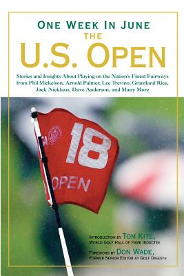 One Week in June: The U.S. Open: Stories and Insights about Playing on the Nation's Finest Fairways from Phil Mickelson, Arnold Palmer, Lee Trevino, Grantland Rice, Jack Nicklaus, Dave Anderson, and Many More - Wade, Don (Foreword by), and Kite, Tom (Introduction by)