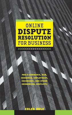 Online Dispute Resolution for Business: B2B, Ecommerce, Consumer, Employment, Insurance, and Other Commercial Conflicts - Rule, Colin