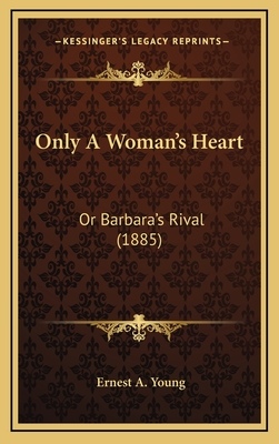 Only a Woman's Heart: Or Barbara's Rival (1885) - Young, Ernest A