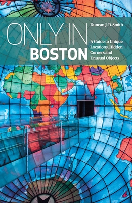 Only In Boston: A Guide to Unique Locations, Hidden Corners and Unusual Objects - Smith, Duncan J. D.
