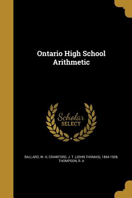 Ontario High School Arithmetic - Ballard, W H (Creator), and Crawford, J T (John Thomas) 1864-1928 (Creator), and Thompson, R A (Creator)