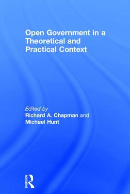 Open Government in a Theoretical and Practical Context - Hunt, Michael, and Chapman, Richard A (Editor)