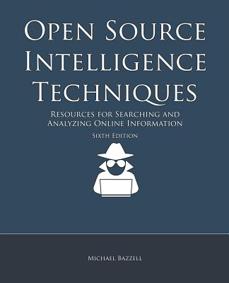 Open Source Intelligence Techniques: Resources for Searching and Analyzing Online Information - Bazzell, Michael