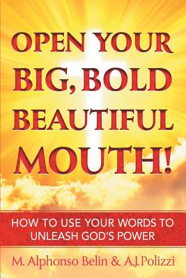 Open Your Big, Bold Beautiful Mouth!: How to Use Your Words to Unleash God's Power - Belin, M. Alphonso, and Polizzi, A.J.