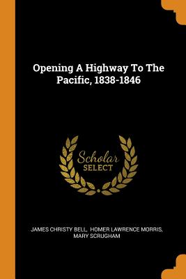 Opening a Highway to the Pacific, 1838-1846 - Bell, James Christy, and Homer Lawrence Morris (Creator), and Scrugham, Mary