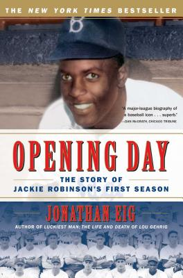 Opening Day: The Story of Jackie Robinson's First Season - Eig, Jonathan
