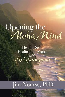 Opening the Aloha Mind: Healing Self, Healing the World with Ho'oponopono - Nourse Phd, Jim