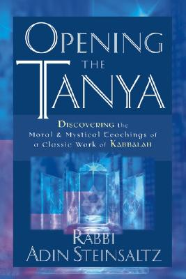 Opening the Tanya: Discovering the Moral and Mystical Teachings of a Classic Work of Kabbalah - Steinsaltz, Adin Even-Israel, Rabbi, and Hanegbi, Meir (Editor), and Tauber, Yaacov, Rabbi (Translated by)