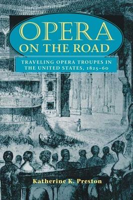 Opera on the Road: Traveling Opera Troupes in the United States, 1825-60 - Preston, Katherine K
