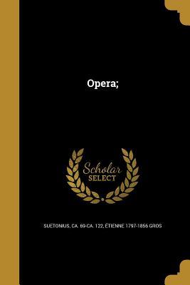Opera; - Suetonius, Ca 69-Ca 122 (Creator), and Gros, Etienne 1797-1856