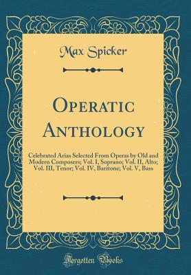 Operatic Anthology: Celebrated Arias Selected from Operas by Old and Modern Composers; Vol. I, Soprano; Vol. II, Alto; Vol. III, Tenor; Vol. IV, Baritone; Vol. V, Bass (Classic Reprint) - Spicker, Max