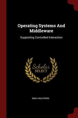 Operating Systems and Middleware: Supporting Controlled Interaction - Hailperin, Max