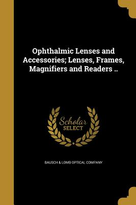 Ophthalmic Lenses and Accessories; Lenses, Frames, Magnifiers and Readers .. - Bausch & Lomb Optical Company (Creator)