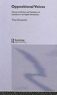 Oppositional Voices: Women as Writers and Translators of Literature in the English Renaissance - Krontiris, Tina