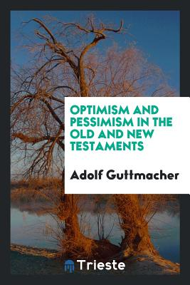 Optimism and Pessimism in the Old and New Testaments - Guttmacher, Adolf