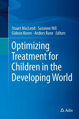 Optimizing Treatment for Children in the Developing World - MacLeod, Stuart (Editor), and Hill, Suzanne (Editor), and Koren, Gideon, Dr., M.D. (Editor)