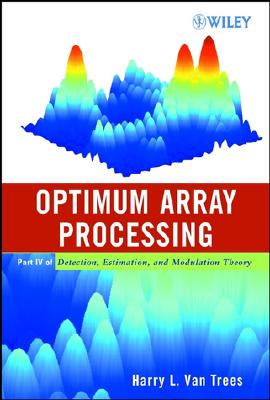 Optimum Array Processing: Part IV of Detection, Estimation, and Modulation Theory - Van Trees, Harry L