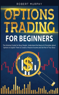 Options Trading for Beginners: The Kickstart Guide for Busy People. Understand Basics and Principles about Options to Exploit Them to Create a Passive Income and Get Rid of Your Boss - Murphy, Robert